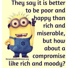 They say it is better to be poor and happy than rich and miserable, but how about a compromise like rich and moody?  - minion