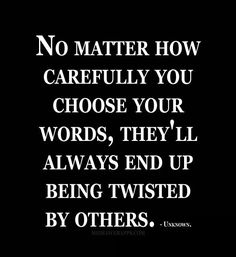 No matter how carefully you choose your words, they`ll always end up being twisted by others.