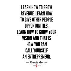 """ Learn how to grow revenue. Learn how to give other people opportunities. Learn how to grow your vision and that is how you can call yourself an entrepreneur."" -Ronnika Ann via Her Agenda"