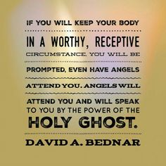"David A Bednar - ""If you will keep your body in a worthy, receptive circumstance you will be prompted, even have angels attend you. Angels will attend you and will speak to you by the power of the Holy Ghost. Jesus Christ Quotes, Gospel Quotes, Lds Quotes, Religious Quotes, Uplifting Quotes, Great Quotes, Spiritual Thoughts, Spiritual Quotes, Church Quotes"