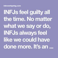 INFJs feel guilty all the time. No matter what we say or do, INFJs always feel like we could have done more. It's an endless cycle of self-doubt combined with perfectionism that creates a messy conundrum. Saying this, I have a confession to make. I feel guilty all the time A couple of days ago …