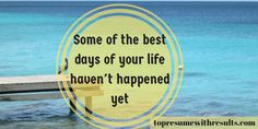 Some of the best days in your life haven't happened yet.