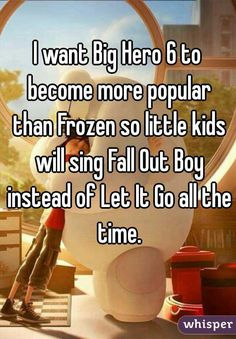 I want Big Hero 6 to become more popular than Frozen so little kids will sing Fall Out Boy instead of Let It Go all the time.