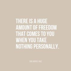 """There is a huge amount of freedom that comes to you when you take nothing personally."" 