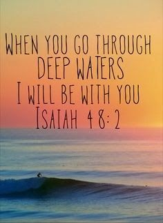 """When you go through deep waters I will be with you. Isaiah"" 48:2"