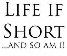 """Life if is short...and so am I!"""