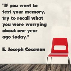 """""""If you want to test your memory, try to recall what you were worrying about one year ago today."""""""