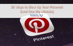 25 Ways to Blow Up Your Pinterest (And One Big Mistake) - Ignite Visibility