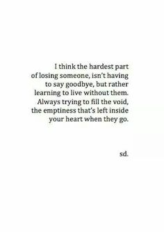 I think the hardest part of losing someone, isn't having to say goodbye, but rather learning to live without them.