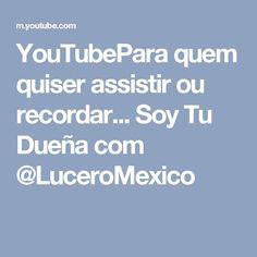 YouTubePara quem quiser assistir ou recordar... Soy Tu Dueña com @LuceroMexico