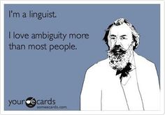 """""""I love ambiguity more than most people"""" is of course ambiguous, since it could mean """"I love ambiguity more than most people (love ambiguity)"""" or """"I love ambiguity more than (I love) most people."""" And in the case of some linguists, both of those propositions may have positive truth values."""
