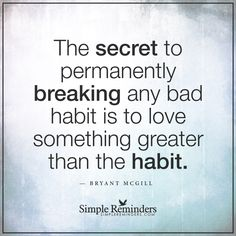 """""""The secret to permanently breaking any bad habit is to love something greater than the habit."""" — Bryant McGill"""