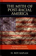 The myth of post-racial America : searching for equality in the age of materialism / H. Roy Kaplan