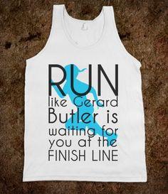 Run like Gerard Butler is waiting. @Cindy Lowery