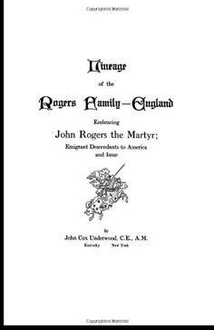 Lineage of the Rogers Family - England: Embracing John Rogers the Martyr; Emigrant Descendants to America and Issue by John Cox Underwood,http://www.amazon.com/dp/1601354177/ref=cm_sw_r_pi_dp_id.Fsb1X74QTSH4Q