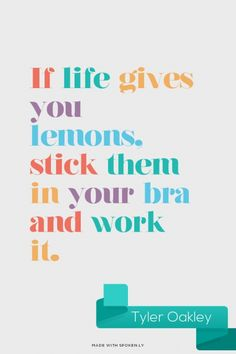 If life gives you lemons, stick them in your bra and work it. - Tyler Oakley | Liza made this with Spoken.ly