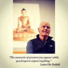 """""""The moments of greatest joy appear while you forget to expect anything."""" Lama Ole Nydahl"""