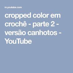 cropped color em crochê - parte 2 - versão canhotos - YouTube