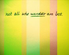 """""""Not all who wander are lost."""" ~J.R.R. Tolkein"""