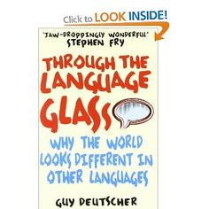 Through the Language Glass: Why The World Looks Different In Other Languages: Amazon.co.uk: Guy Deutscher: Books