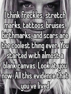 I think freckles, stretch marks, tattoos, bruises, birthmarks and scars are the coolest things ever. You started with a blank canvas. Look at you now. All this evidence that you've lived. Motivational Quotes For Women, Great Quotes, Quotes To Live By, Me Quotes, Funny Quotes, Inspirational Quotes, The Words, Quotes Thoughts, Lectures