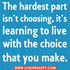 The hardest part isn't choosing, it's learning to live with the choice that you make.