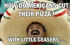 I laughed till I cried. No, I'm not racist, I'm half Mexican. My father is from Mexico.