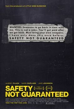 Safety Not Guaranteed (2012) 86 min  -  Comedy | Drama | Romance  -  18 October 2012 (Australia)   With Aubrey Plaza, Mark Duplass, Jake Johnson, Karan Soni. Three magazine employees head out on an assignment to interview a guy who placed a classified ad seeking a companion for time travel. The closer they become and the more they understand about each other, the less clear it becomes if Ken is just crazy or actually is going to travel back in time.  This is really a good movie to check out!