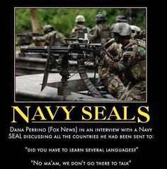 "IN AN INTERVIEW WITH A NAVY SEAL: ""DID YOU HAVE TO LEARN SEVERAL LANGUAGES?  ""NO MA'AM, WE DON'T GO THERE TO TALK."""