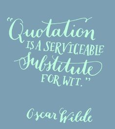 Day 100: Quotation is a serviceable substitute for wit. Oscar Wilde.