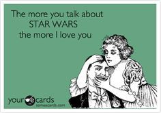 Funny Flirting Ecard: The more you talk about STAR WARS the more I love you.