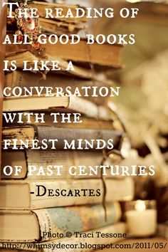 """The reading of all good books is like a conversation with the finest minds of the past centuries"" - Decartes   that. and live for centuries too"