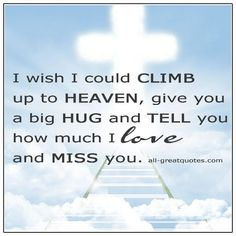 I wish I could climb up to Heaven, give you a big hug and tell you how much I love and miss you. I Miss My Dad, Missing My Husband, Heaven Quotes, Grieving Quotes, Love Of My Life, My Love, Grief Loss, In Loving Memory, How I Feel