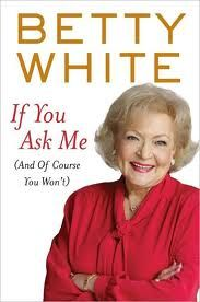"""If You Ask Me (And Of Course You Won't)"" by Betty White (Book Review)!"