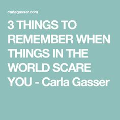 3 THINGS TO REMEMBER WHEN THINGS IN THE WORLD SCARE YOU - Carla Gasser