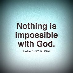 """""""Nothing is impossible with God! This is more true then you will ever know!"""