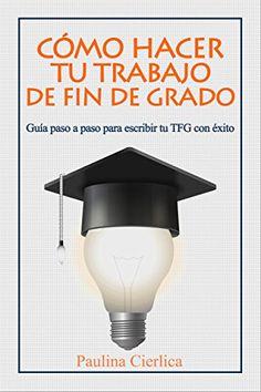Cómo hacer tu trabajo de fin de grado: Guía paso a paso para escribir tu TFG con éxito de / Paulina Cierlica. #BibliotecaUGR #recursos #TFG