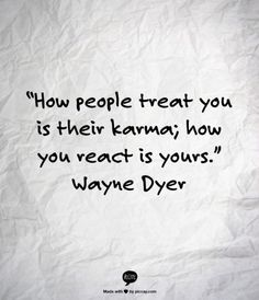 How people treat you is their karma. How you react is yours - Wayne Dyer.very wise and insightful :) The Words, Cool Words, Karma Quotes, Words Quotes, Me Quotes, Karma Sayings, Positive Sayings, Yoga Quotes, Wayne Dyer
