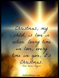 Christmas, my child, is love in action. Every time we love, every time we give, it's Christmas. ~ Dale Evans Rogers