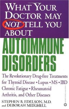 What Your Doctor May Not Tell You About Autoimmune Disorders: The Revolutionary, Drug-Free Treatments for Thyroid Disease, Lupus, MS, IBD, Chronic Fatigue; Rheumatoid Arthritis, and Other Diseases by Stephen B. Edelson, Deborah Mitchell