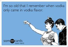I'm so old that I remember when vodka only came in vodka flavor.