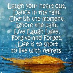 Laugh your heart out, Dance in the rain, Cherish the moment, Ignore the pain, Live Laugh Love, Forgive and Forget, Life is to short to live with regrets.