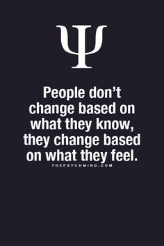 people don't change based on what they know, they change based on what they feel.