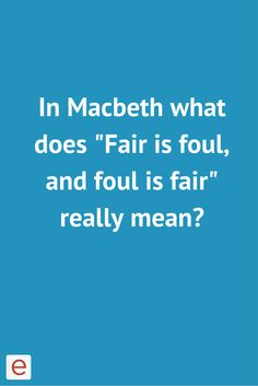 fair is foul and foul is fair in the play macbeth Neway, to me, fair is foul, and foul is fair seems like things are not what they seem eg how duncan says how nice a night it is and how kind a hostess he has when he visits macbeth's castle its impossible how fair can be foul when fair is equal or mild and foul is gross and rotten.