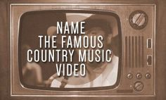 Name the Famous Country Music Video: http://www.countryoutfitter.com/style/quiz-famous-country-music-videos/