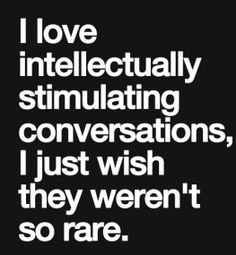 i love intellectually stimulating conversations, I just wish they weren't so rare