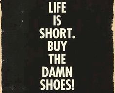Every time I'm shopping with my wife and she can't decide whether or not the get shoes this is what I'm going to tell her.