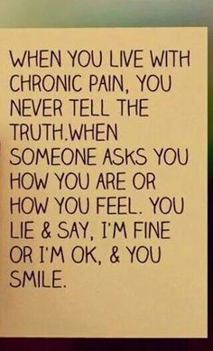 When you have an invisible illness, you never tell the truth when someone asks how you are or how you feel.