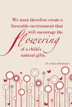 flowering of a child's natural gifts - Maria Montessori