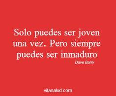 A veces un poco de inmadurez no va mal, no? ;) #frasedeldia  Más frases motivacionales en http://www.vitasalud.com/frase-del-dia/
